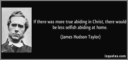 If there was more true abiding in Christ, there would be less selfish abiding at home. (James Hudson Taylor) izquotes.com