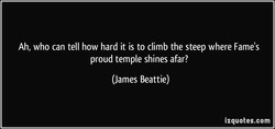 Ah, who can tell how hard it is to climb the steep where Fame's 