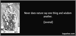 Never does nature say one thing and wisdom 