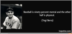 Baseball is ninety percent mental and the other