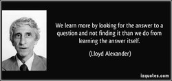 We learn more by looking for the answer to a question and not finding it than we do from learning the answer itself. (Lloyd Alexander) izquotes.com