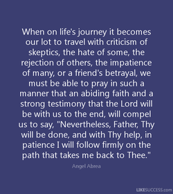 When on life's journey it becomes our lot to travel with criticism of skeptics, the hate of some, the rejection of others, the impatience of many, or a friend's betrayal, we must be able to pray in such a manner that an abiding faith and a strong testimony that the Lord will be with us to the end, will compel us to say,