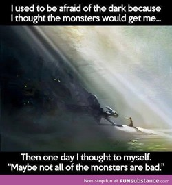 I used to be afraid of the dark because 