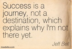 Success is a journey, not a destination, which explains why 11m no there yet Jeff Bel/ meetvillea:om