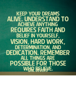 KEEP YOUR DREAMS ALIVE. UNDERSTAND TO ACHIEVE ANYTHING REQUIRES FAITH AND BELIEF IN YOURSELF, VISION, HARD WORK, DETERMINATION AND DEDICATION. REMEMBER ALL THINGS ARE POSSIBLE FOR THOSE