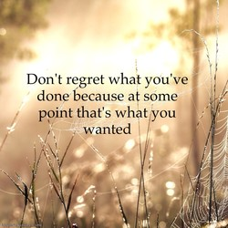 Don't regret what you've 