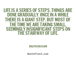 LIFE IS A SERIES OF STEPS. THINGS ARE 