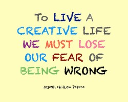 To LIVE CREATIVE LIFE WE MOST LOSE OUR FEAR OF BEING WRONG Jose?h chilton ?earce