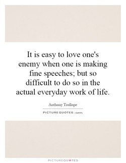 It is easy to love one's enemy when one is making fine speeches; but so difficult to do so in the actual everyday work of life. Anthony Trollope PICTURE QUOTES . PICTUREQU'TES