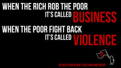 WHEN THE RICH ROB THE POOR BUSINESS IT'S CALLED WHEN THE POOR FIGHT BACK IT'S CALLED SO HOLD YOUR BLACK FLAGS HIGH AND PROUD