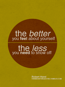the better you feel about yourself the less you need to show off Robert Hand THREESIXFIVEQUOTES.TUMBLR.COM