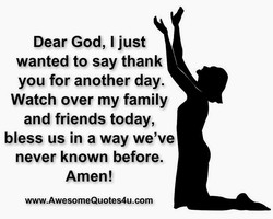 Dear God, I just wanted to say thank you for another day. Watch over my family and friends today, bless us in a way we've never known before. Amen! www.AwesomeQuotes4u.com