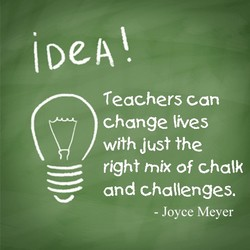 iDeAl. Teachers can change lives with Just the right mix of chalk and challenges. - Joyce Meyer