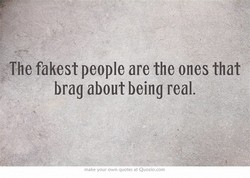 The fakest people are the ones that 