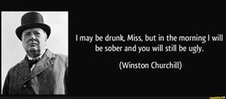 I may be drunk, Miss, but in the morning I will 