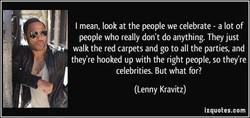 I mean, look at the people we celebrate- a lot of 