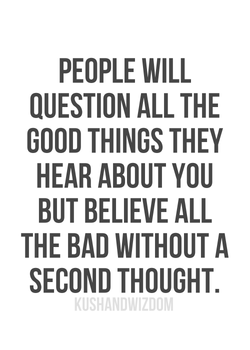 PEOPLE WILL QUESTION ALL THE GOOD THINGS THEY HEAR ABOUT YOU BUT BELIEVE ALL THE BAD WITHOUT A SECOND THOUGHT.