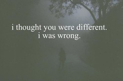 i thought you were different. 