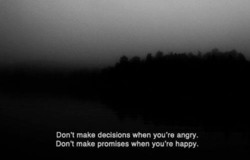 Don't make decisions when you're angry. 