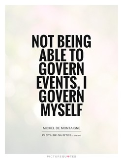 NOT BEING ABLE TO GOVERN EVENTS I GOVERN MYSELF MICHEL DE MONTAIGNE PICTURE PICTUREQU'TES