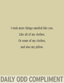 I wish more things smelled like you. 