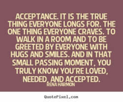 ACCEPTANCE. IT IS THE TRUE THING EVERYONE LONGS FOR. THE ONE THING EVERYONE CRAVES. TO WALK IN A ROOM AND TO BE GREETED BY EVERYONE WITH HUGS AND SMILES. AND IN THAT SMALL PASSING MOMENT, YOU TRULY KNOW YOU'RE LOVED, NEEDED AND ACCEPTED. kENA QuotePiHe1.con