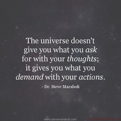 The universe doesn't give you what you ask for with your thoughts; it gives you what you demand with your actions. - Dr. Steve Maraboli vm•w.stevemaraboli.com