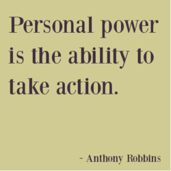 Personal power is the ability to take action. - Anthony Robbins