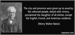 The city and province were given up to anarchy; the coloured people, elated with victory, proclaimed the slaughter of all whites, except the English, French, and American residents. (Henry Walter Bates) izquotes.com