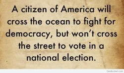 A citizen of America will cross the ocean to fight for democracy, but won't cross the street to vote in a national election. DesiBucket.com