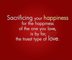Sacrificing your happiness for the happiness of the one you love, is by far, Cool/i'smart the truest type of love