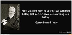 Hegel was right when he said that we learn from 