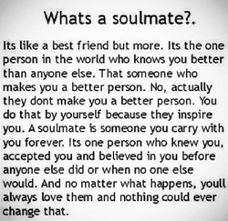 Whats a soulmate?. Its like a best friend but more. Its the one person in the world who knov.6 you better than anyone else. That someone who makes you a better person. No, actually they dont make you a better person. You do that by yourself because they inspire you. A soulmate is someone you carry with you forever. Its one person who knew you, accepted you and believed in you before anyone else did or when no one else would. And no matter what happens, youll always bve them and nothing could ever change that.