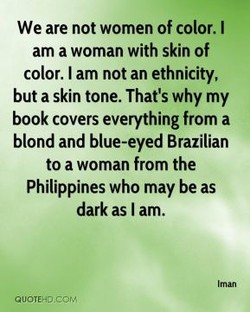 We are not women of color. I am a woman with skin of color. I am not an ethnicity, but a skin tone. That's why my book covers everything from a blond and blue-eyed Brazilian to a woman from the Philippines who may be as dark as I am.