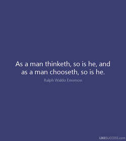 As a man thinketh, so is he, and as a man chooseth, so is he. Ralph Waldo Emerson LIKESUCCESS.com