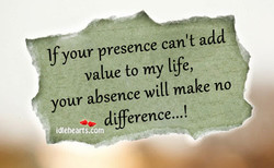 If your presence can't add value to my life, your absence will make no difference...!