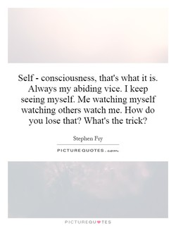 Self - consciousness, that's what it is. Always my abiding vice. I keep seeing myself. Me watching myself watching others watch me. How do you lose that? What's the trick? Stephen Fry PICTURE QUOTES. PICTUREQUVTES