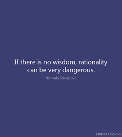 If there is no wisdom, rationality 