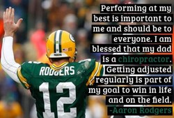 Performing at my best to me and should be to • everyone. I am blessed that m dad is a chiropractor. Getting adjuste regu ar y is part of and on the field. -Aaron Rodgers