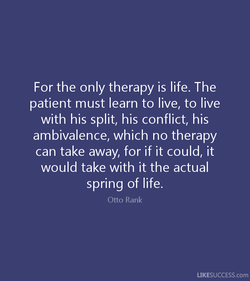 For the only therapy is life. The 