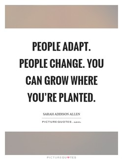 PEOPLE ADAPT. PEOPLE CHANGE. YOU CAN GROW WHERE YOU'RE PLANTED. SARAH ADDISON ALLEN PICTURE QUOTES. PICTUREQUVTES