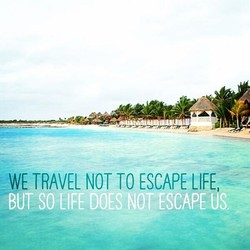 WE TRAVEL NOT TO ESCAPE LIFE, 