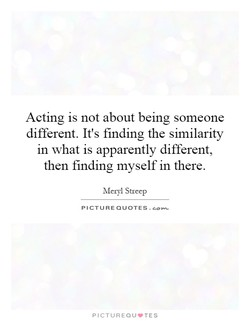 Acting is not about being someone 