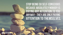 STOP BEING SO SELF-CONSCIOUS 