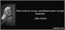 Power tends to corrupt, and absolute power corrupts 