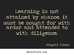 Learning is not attained by chance, it must be sought for with ardor and attended to with diligence. Abigail A dams QuotePixeI. con