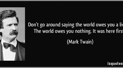 Don't go around saying the world owes you a Iii 