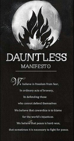 DAUNTLESS MANIFESTO e believe in freedom from rear, In ordinary acts of bravery, In defending those who cannot defend themselves We believe that cowardice is to blame for the world's injustices. We believaat peace is hard •won. that sometimes it is to fight for peace.