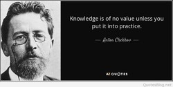 Knowledge is of no value unless you 