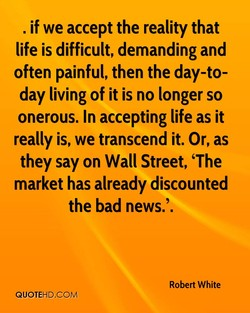 . if we accept the reality that life is difficult, demanding and often painful, then the day-to- day living of it is no longer so onerous. In accepting life as it really is, we transcend it. Or, as they say on Wall Street, 'The market has already discounted the bad news.'. Robert White QUOTEHD.COM